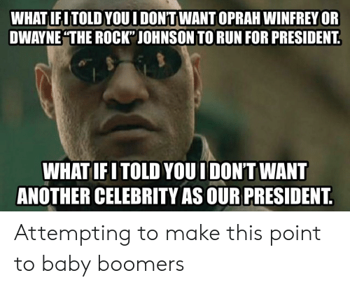 "Oprah Winfrey, Run, and The Rock: WHAT IFITOLD YOUI DON'TWANT OPRAH WINFREY OR  DWAYNE THE ROCK"" JOHNSON TO RUN FOR PRESIDENT  WHATIFITOLD YOUI DON'T WANT  ANOTHER CELEBRITY AS OUR PRESIDENT Attempting to make this point to baby boomers"