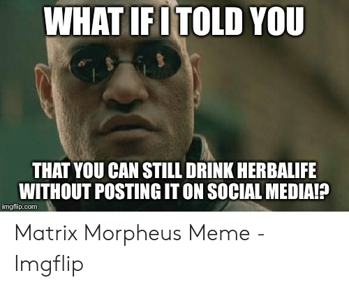 Morpheus Meme: WHAT IFOTOLD YOU  THAT YOU CAN STILL DRINK HERBALIFE  WITHOUT POSTING IT ON SOCIAL MEDIAIP  imgflip.com Matrix Morpheus Meme - Imgflip