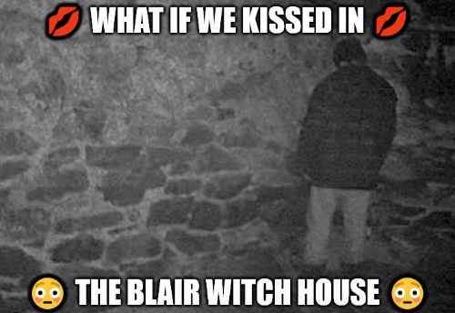 House, Witch, and Blair Witch: WHAT IFWE KISSED IN  THE BLAIR WITCH HOUSE