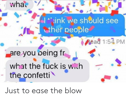 Fuck Is: what  ink we should see  ther people  pead 1:54 PM  are you being fr  what the fuck is with  the confetti Just to ease the blow