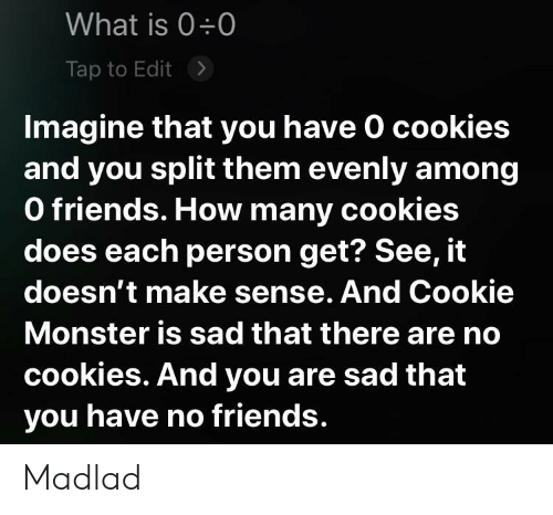 Cookie Monster, Cookies, and Friends: What is 0 0  Tap to Edit  Imagine that you have 0 cookies  and you split them evenly among  O friends. How many cookies  does each person get? See, it  doesn't make sense. And Cookie  Monster is sad that there are no  cookies. And you are sad that  you have no friends. Madlad