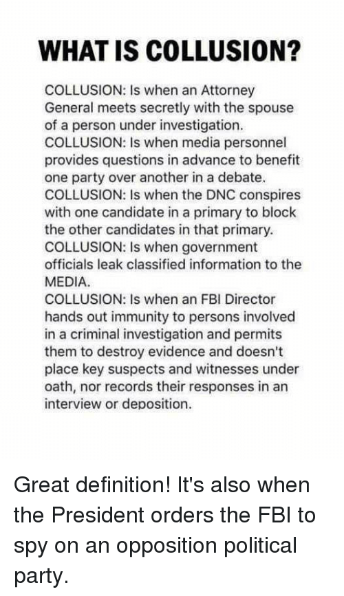 Fbi, Memes, and Party: WHAT IS COLLUSION?  COLLUSION: Is when an Attorney  General meets secretly with the spouse  of a person under investigation  COLLUSION: Is when media personnel  provides questions in advance to benefit  one party over another in a debate.  COLLUSION: Is when the DNC conspires  with one candidate in a primary to block  the other candidates in that primary.  COLLUSION: Is when government  officials leak classified information to the  MEDIA  COLLUSION: Is when an FBI Director  hands out immunity to persons involved  in a criminal investigation and permits  them to destroy evidence and doesn't  place key suspects and witnesses under  oath, nor records their responses in an  interview or deposition. Great definition!  It's also when the President orders the FBI to spy on an opposition political party.