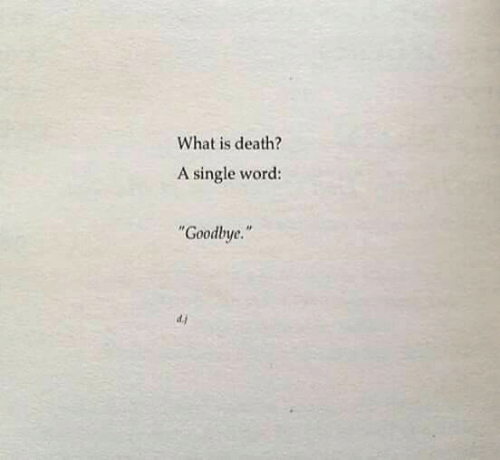 "Death, What Is, and Word: What is death?  A single word:  Goodbye.""  d.j"