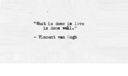 """Love, Vincent Van Gogh, and What Is: """"What is done in love  is done well.""""  Vincent van Gogh"""