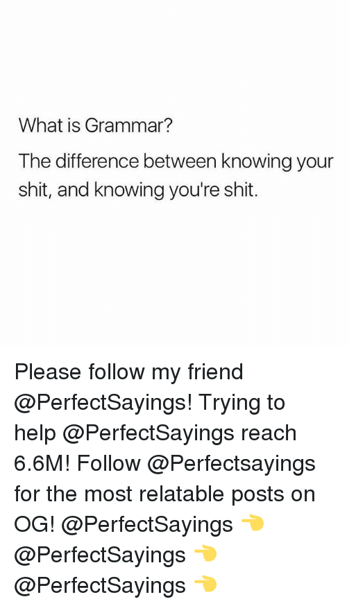 Shit, Help, and What Is: What is Grammar?  The difference between knowing your  shit, and knowing you're shit. Please follow my friend @PerfectSayings! Trying to help @PerfectSayings reach 6.6M! Follow @Perfectsayings for the most relatable posts on OG! @PerfectSayings 👈 @PerfectSayings 👈 @PerfectSayings 👈