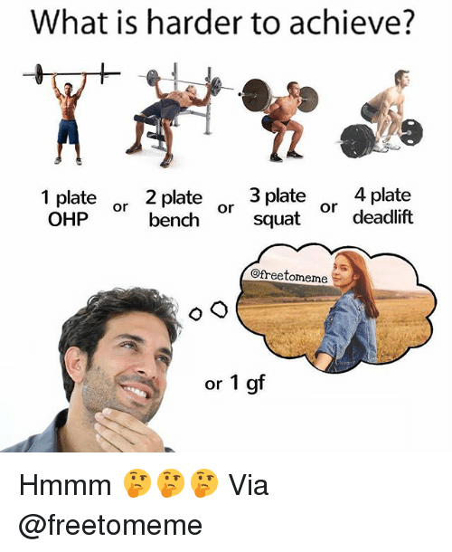 deadlift: What is harder to achieve?  2 plate  or bench  3 plate4 plate  squat  1 plate  or deadlift  or  @freetomeme  or 1 gf Hmmm 🤔🤔🤔 Via @freetomeme