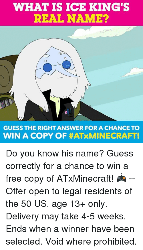Takeing: WHAT IS ICE KING'S  REAL NAME?  GUESS THE RIGHT ANSWER FOR A CHANCE TO  WIN A COPY OF Do you know his name? Guess correctly for a chance to win a free copy of ATxMinecraft! 🎮 -- Offer open to legal residents of the 50 US, age 13+ only. Delivery may take 4-5 weeks. Ends when a winner have been selected. Void where prohibited.