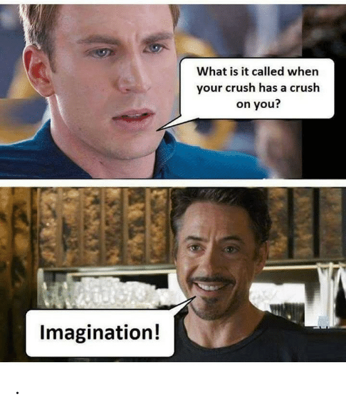 Crush, What Is, and You: What is it called when  your crush has a crush  on you?  Imagination! .