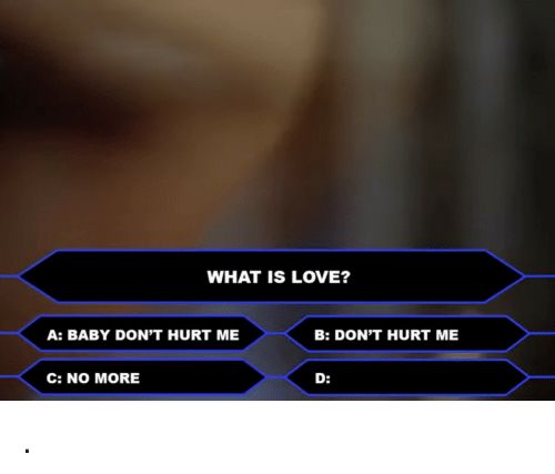 What Is Love: WHAT IS LOVE?  A: BABY DON'T HURT ME  B: DON'T HURT ME  C: NO MORE  D: .