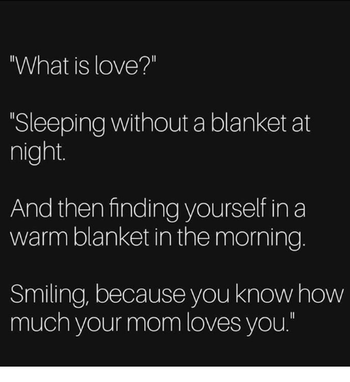 """What Is Love: What is love?""""  Sleeping without a blanket at  night  And then finding yourself in a  warm blanket in the morning.  Smiling, because you knowhow  much your mom loves you."""""""