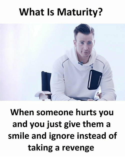 Memes, Revenge, and Smile: What Is Maturity?  When someone hurts you  and you just give them a  smile and ignore instead of  taking a revenge