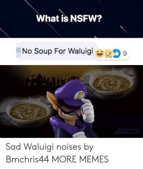 NSFW: What is NSFW?  No Soup For Waluigi  9  BYLOULOUNZ Sad Waluigi noises by Bmchris44 MORE MEMES