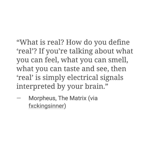 "Morpheus: ""What is real? How do you define  'real'? If you're talking about what  you can feel, what you can smell  what you can taste and see, then  'real' is simply electrical signals  interpreted by your brain.""  -Morpheus, The Matrix (via  fxckingsinner)"