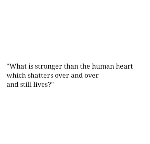 "Heart, What Is, and Human: ""What is stronger than the human heart  which shatters over and over  and still lives?"""