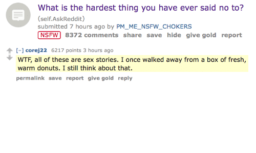 Fresh, Nsfw, and Sex: What is the hardest thing you have ever said no to?  (self.AskReddit)  submitted 7 hours ago by PM_ME_NSFW_CHOKERS  NSFW 8372 comments share save hide give gold report   - corej22 6217 points 3 hours ago  WTF, all of these are sex stories. I once walked away from a box of fresh,  warm donuts. I still think about that.  permalink save report give gold reply