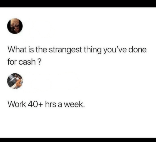 Work, What Is, and Thing: What is the strangest thing you've done  for cash?  Work 40+ hrs a week.
