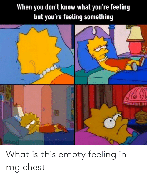 empty: What is this empty feeling in mg chest