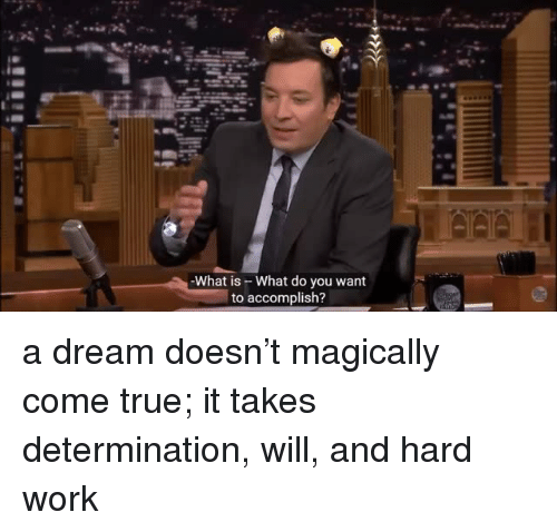A Dream, True, and Work: -What is - What do you want  to accomplish? a dream doesn't magically come true; it takes determination, will, and hard work