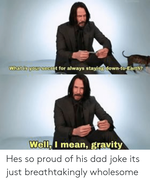 Dad, Earth, and Gravity: What is your cocrot for always staying down-to Earth?  Well, I mean, gravity Hes so proud of his dad joke its just breathtakingly wholesome