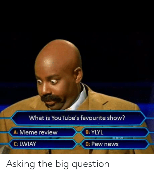 Meme, News, and What Is: What is YouTube's favourite show?  A: Meme review  B: YLYL  C: LWIAY  D: Pew news Asking the big question