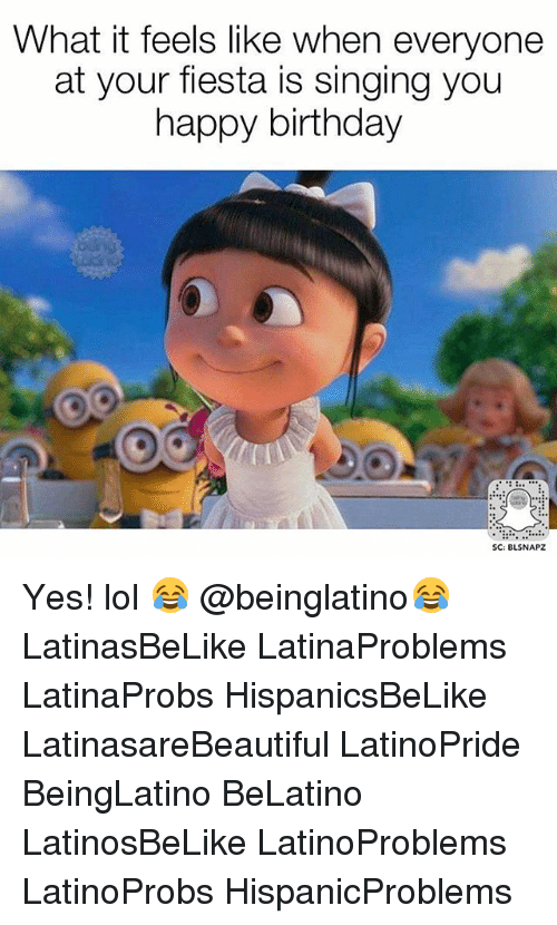 Birthday, Lol, and Memes: What it feels like when everyone  at your fiesta is singing you  happy birthday  SC: BLSNAPZ Yes! lol 😂 @beinglatino😂 LatinasBeLike LatinaProblems LatinaProbs HispanicsBeLike LatinasareBeautiful LatinoPride BeingLatino BeLatino LatinosBeLike LatinoProblems LatinoProbs HispanicProblems