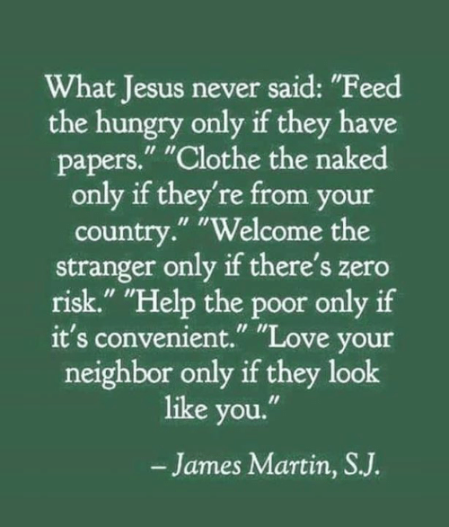 "Hungry, Jesus, and Love: What Jesus never said: ""Feed  the hungry only if they have  papers."" ""Clothe the naked  only if they're from your  country."" ""Welcome the  stranger only if there's zero  risk."" ""Help the poor only if  it's convenient."" ""Love your  neighbor only if they look  like you.""  -James Martin, SJ."