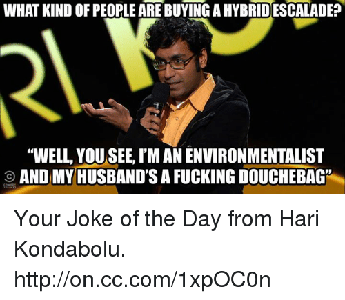 """Jokes Of The Day: WHAT KIND OF PEOPLE ARE BUYING AHYBRIDESCALADE?  """"WELL, YOUSEE, I'M AN ENVIRONMENTALIST  O AND MY HUSBAND'S A FUCKING DOUCHEBAG"""" Your Joke of the Day from Hari Kondabolu. http://on.cc.com/1xpOC0n"""