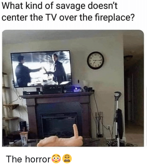 Savage, Hood, and Horror: What kind of savage doesn't  center the TV over the fireplace? The horror😳😩