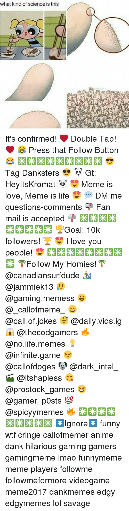 Life Meme: what kind of science is this It's confirmed! ❤ Double Tap! ❤ 😂 Press that Follow Button😂 ✳✳✳✳✳✳✳✳✳ 😎 Tag Danksters 😎 🐼 Gt: HeyItsKromat 🐼 😍 Meme is love, Meme is life 😍 💬 DM me questions-comments 📬 Fan mail is accepted 📬 ✳✳✳✳✳✳✳✳✳ 🏆Goal: 10k followers! 🏆 😍 I love you people! 😍 ✳✳✳✳✳✳✳✳✳ 🌴Follow My Homies!🌴 @canadiansurfdude 🏄 @jammiek13 😥 @gaming.memess 😀 @_callofmeme_ 😄 @call.of.jokes 😴 @daily.vids.ig 😱 @thecodgamers 🔥 @no.life.memes 💡 @infinite.game 😏 @callofdoges 🐶 @dark_intel_🎬 @itshapless 😋 @prostock_games 😆 @gamer_p0sts 💯 @spicyymemes 🔥 ✳✳✳✳✳✳✳✳✳ ⏬Ignore⏬ funny wtf cringe callofmemer anime dank hilarious gaming gamers gamingmeme lmao funnymeme meme players followme followmeformore videogame meme2017 dankmemes edgy edgymemes lol savage