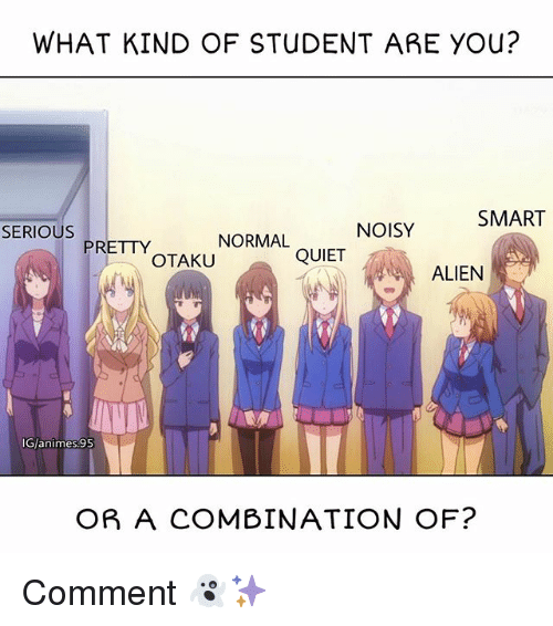 You Smart: WHAT KIND OF STUDENT ARE YOU?  SMART  SERIOUS  NOISY  NORMAL  PRETTY  OTAKU  QUIET  ALIEN  G/animes.95  OR A COMBINATION OF? Comment 👻✨
