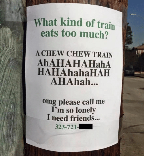 Friends, Omg, and Too Much: What kind of train  eats too much?  A CHEW CHEW TRAIN  AhAHAHAHahA  HAHAhahaHAH  AHAhah...  omg please call me  I'm so lonely  I need friends...  323-721-