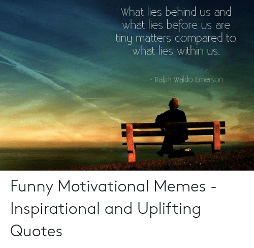 Motivational Memes: What lies behind us and  what lies before  tiny matters compared to  what lies within us.  US are  Ralph Waldo Emerson Funny Motivational Memes - Inspirational and Uplifting Quotes