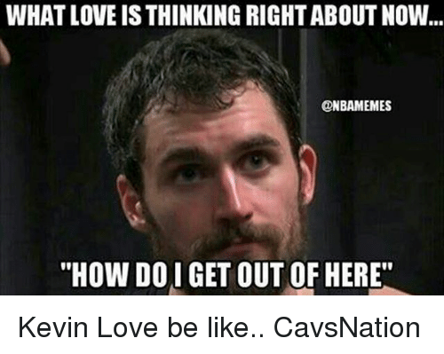 "Kevin Love: WHAT LOVE IS THINKING RIGHT ABOUT NOW  ONBAMEMES  ""HOW DOI GET OUT OF HERE"" Kevin Love be like.. CavsNation"