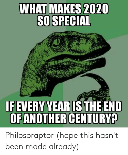 Philosoraptor: WHAT MAKES 2020  SO SPECIAL  IF EVERY YEAR IS THE END  OF ANOTHER CENTURY? Philosoraptor (hope this hasn't been made already)