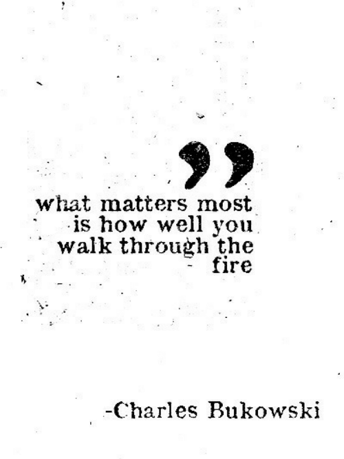 Charles: what matters most  is how well you  walk through the  fire  -Charles Bukowski
