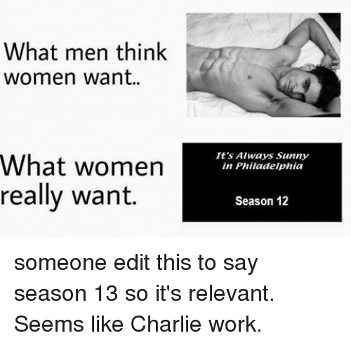 Its Always Sunny In: What men think  women want..  It's Always Sunny  in Philadelphia  What women  really want.  Season 12 someone edit this to say season 13 so it's relevant. Seems like Charlie work.