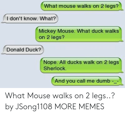 Sherlock: What mouse walks on 2 legs?  l don't know. What?  Mickey Mouse. What duck walks  on 2 legs?  Donald Duck?  Nope. All ducks walk on 2 legs  Sherlock.  And you call me dumb What Mouse walks on 2 legs..? by JSong1108 MORE MEMES