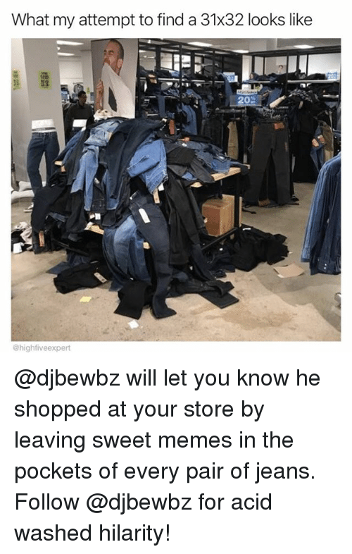 hilarity: What my attempt to find a 31x32 looks like  @highfiveexpert @djbewbz will let you know he shopped at your store by leaving sweet memes in the pockets of every pair of jeans. Follow @djbewbz for acid washed hilarity!
