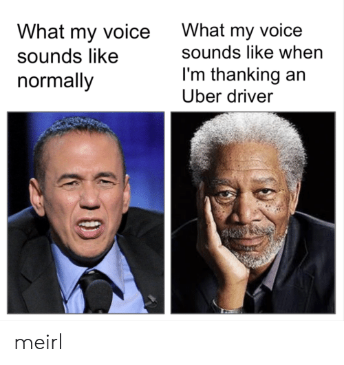 thanking: What my voice  sounds like  normally  What my voice  sounds like when  I'm thanking an  Uber driver meirl