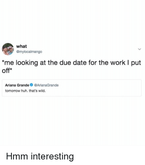 Ariana Grande, Huh, and Work: what  @mylocalmango  *me looking at the due date for the work I put  off*  Ariana Grande ArianaGrande  tomorrow huh. that's wild. Hmm interesting