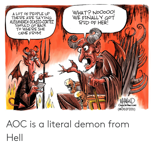 Hell, Back, and Got: WHAT? NoOoO0!  WE FINALLY GOT  RID OF HER!  A LOT OF PEOPLE UP  THERE ARE SAYING  ALEXANDRIA OCASIO-CORTEZ  SHOULD GO BACK  To WHERE SHE  CAME FROM!  WHAMAND  CogleCartsmscon  (MODIFIED) AOC is a literal demon from Hell