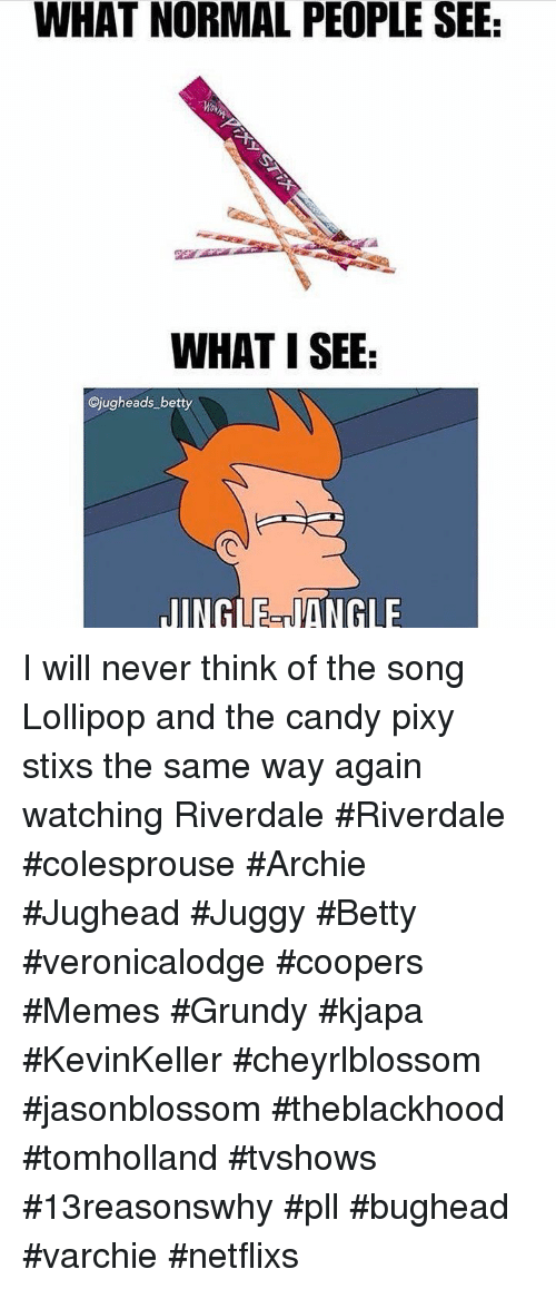 netflixs: WHAT NORMAL PEOPLE SEE  WHAT I SEE  Cjugheads betty  JINGLE-NANGLE I will never think of the song Lollipop and the candy pixy stixs the same way again watching Riverdale #Riverdale #colesprouse #Archie #Jughead #Juggy #Betty #veronicalodge #coopers #Memes #Grundy #kjapa #KevinKeller #cheyrlblossom #jasonblossom #theblackhood #tomholland #tvshows #13reasonswhy #pll #bughead #varchie #netflixs