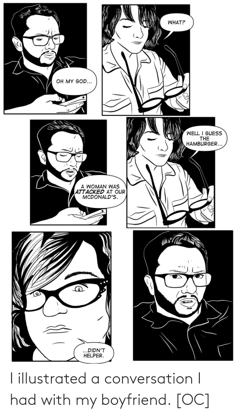 A Woman: WHAT?  OH MY GOD...  WELL I GUESS  THE  HAMBURGER...  A WOMAN WAS  ATTACKED AT OUR  MCDONALD'S.  ...DIDN'T  HELPER.  dreamstc I illustrated a conversation I had with my boyfriend. [OC]