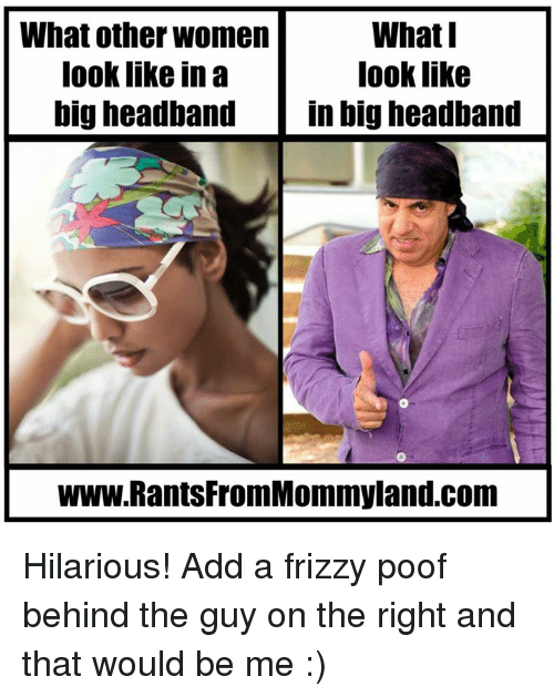 Poofes: What other women  What I  look like  look like in  big headband  in big headband  www.RantsFromMommyland.com Hilarious!  Add a frizzy poof behind the guy on the right and that would be me :)