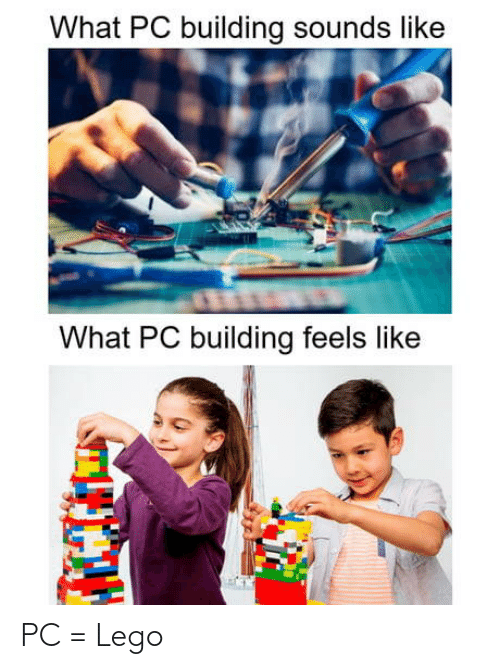 Lego, What, and Feels: What PC building sounds like  What PC building feels like PC = Lego