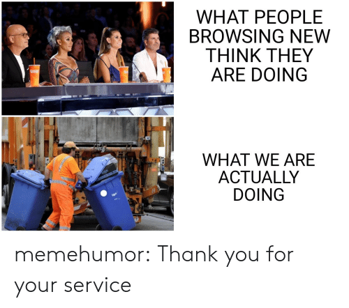 thank you for your: WHAT PEOPLE  BROWSING NEW  THINK THEY  ARE DOING  WHAT WE ARE  ACTUALLY  DOING memehumor:  Thank you for your service