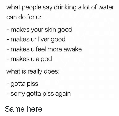 Dank, Drinking, and God: what people say drinking a lot of water  can do for u:  makes your skin good  makes ur liver good  makes u feel more awake  makes u a god  what is really does  - gotta piss  sorry gotta piss again Same here