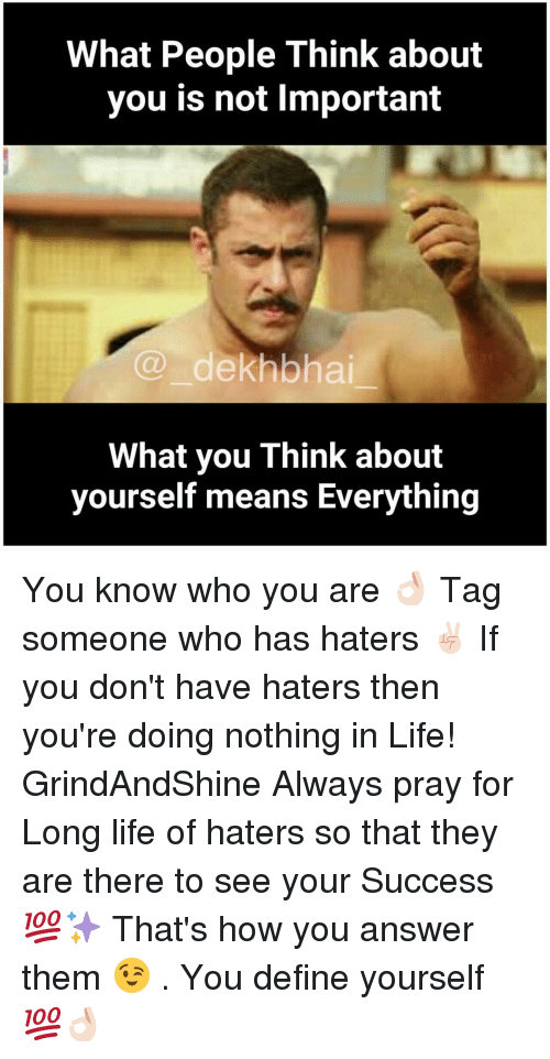 Define, Tag Someone, and Dekh Bhai: What People Think about  you is not lmportant  dekhbhai  What you Think about  yourself means Everything You know who you are 👌🏻 Tag someone who has haters ✌🏻️ If you don't have haters then you're doing nothing in Life! GrindAndShine Always pray for Long life of haters so that they are there to see your Success 💯✨ That's how you answer them 😉 . You define yourself 💯👌🏻