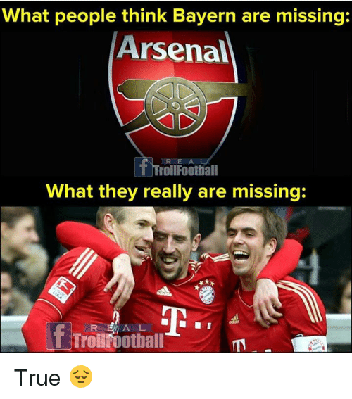 Arsenal, Memes, and True: What people think Bayern are missing:  Arsenal  R E A  TrollFoothall  What they really are missing True 😔