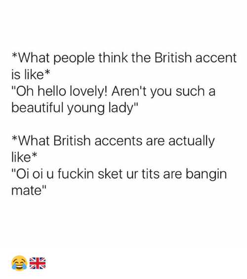 """Beautiful, Hello, and Tits: *What people think the British accent  is like*  Oh hello lovely! Aren't you such a  beautiful young lady""""  *What British accents are actually  like  """"Oi oi u fuckin sket ur tits are bangin  mate"""" 😂🇬🇧"""